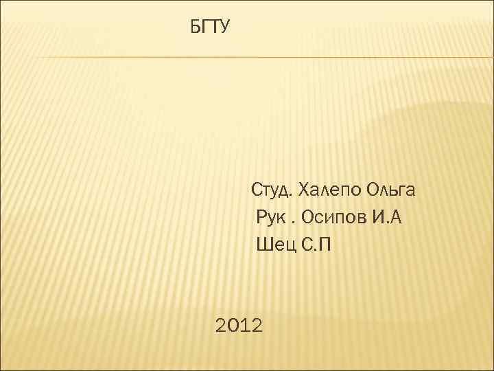 БГТУ Студ. Халепо Ольга Рук. Осипов И. А Шец С. П 2012