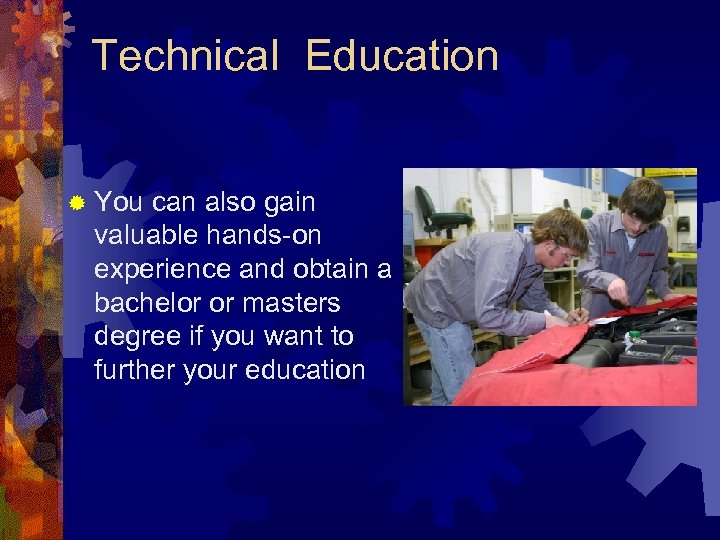 Technical Education ® You can also gain valuable hands-on experience and obtain a bachelor