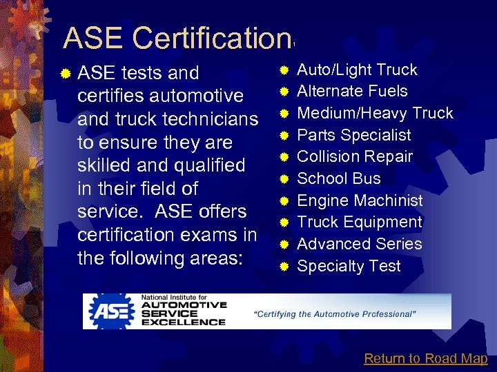 ASE Certification ® ASE tests and certifies automotive and truck technicians to ensure they