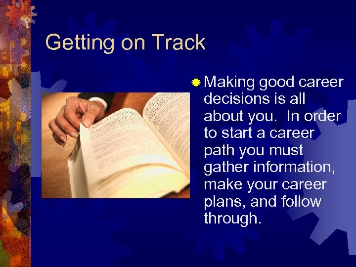 Getting on Track ® Making good career decisions is all about you. In order