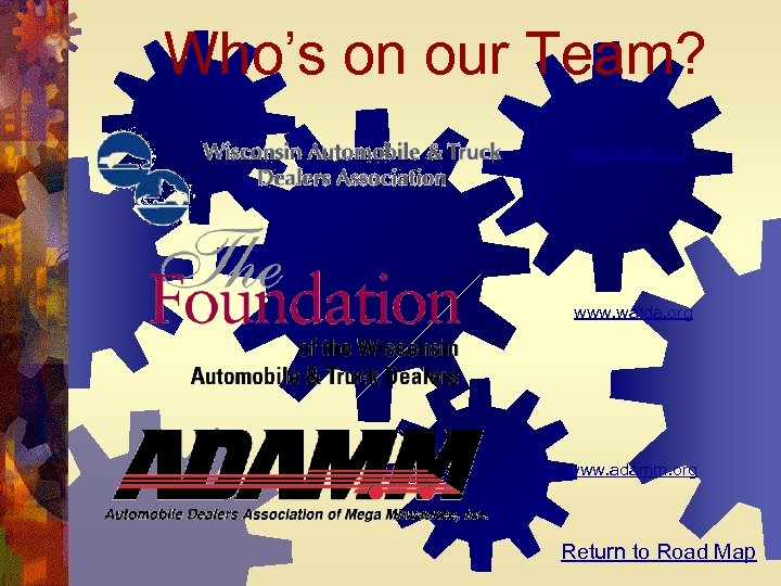 Who's on our Team? www. watda. org www. adamm. org Return to Road Map