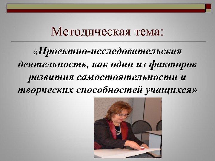 Методическая тема: «Проектно-исследовательская деятельность, как один из факторов развития самостоятельности и творческих способностей учащихся»