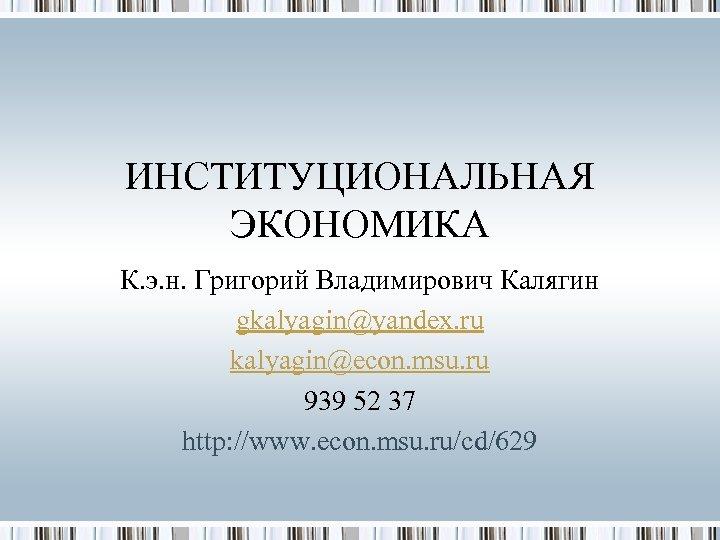 ИНСТИТУЦИОНАЛЬНАЯ ЭКОНОМИКА К. э. н. Григорий Владимирович Калягин gkalyagin@yandex. ru kalyagin@econ. msu. ru 939