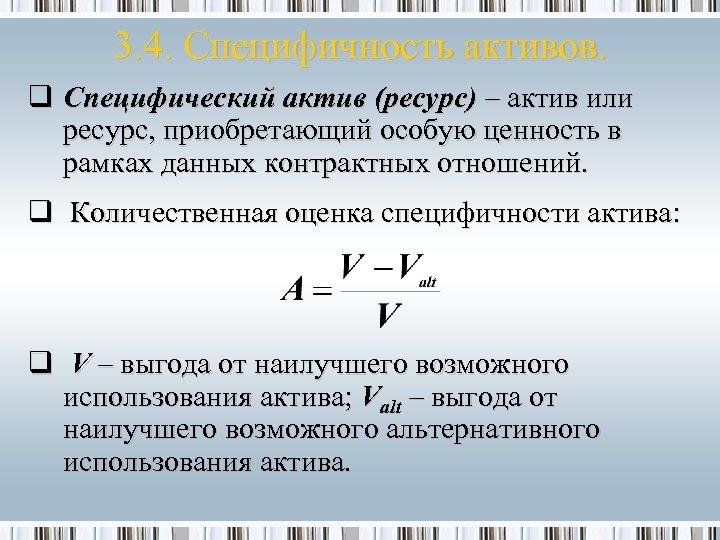 3. 4. Специфичность активов. q Специфический актив (ресурс) – актив или ресурс, приобретающий особую