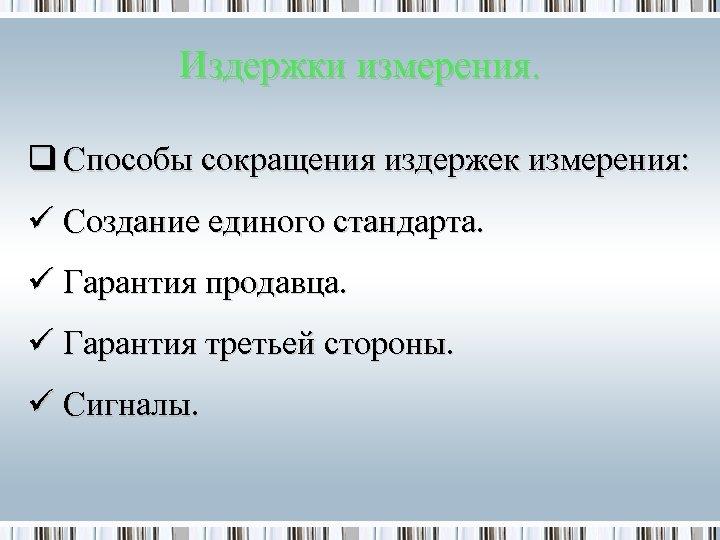 Издержки измерения. q Способы сокращения издержек измерения: ü Создание единого стандарта. ü Гарантия продавца.