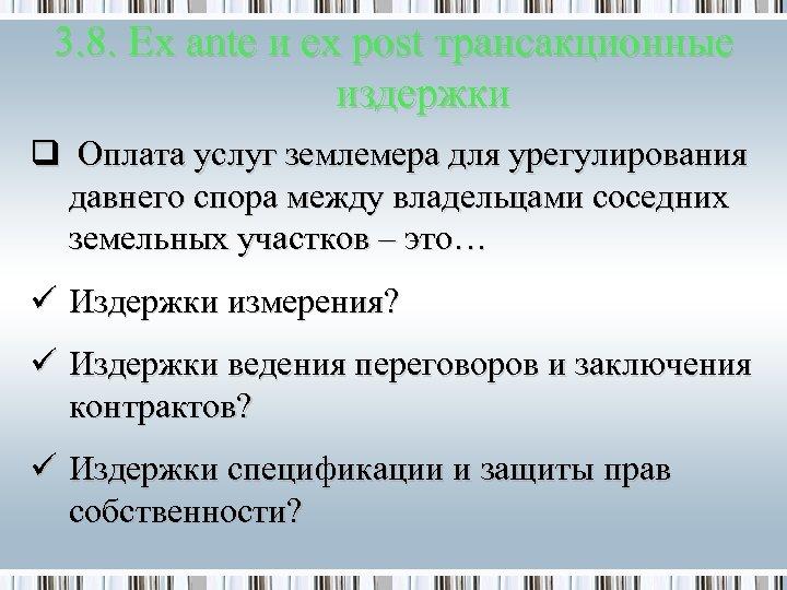 3. 8. Ex ante и ex post трансакционные издержки q Оплата услуг землемера для