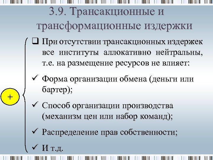 3. 9. Трансакционные и трансформационные издержки q При отсутствии трансакционных издержек все институты аллокативно