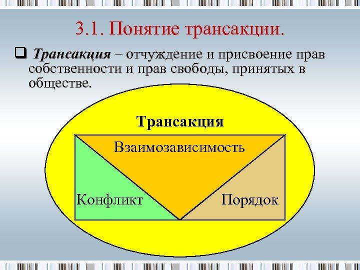 3. 1. Понятие трансакции. q Трансакция – отчуждение и присвоение прав собственности и прав