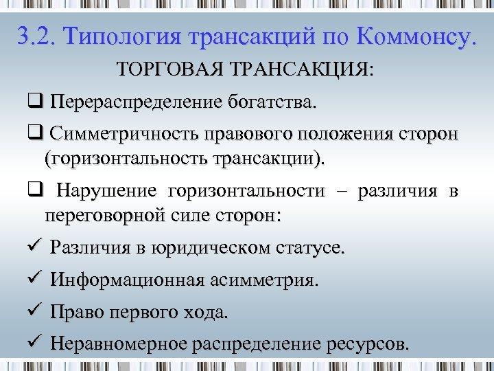 3. 2. Типология трансакций по Коммонсу. ТОРГОВАЯ ТРАНСАКЦИЯ: q Перераспределение богатства. q Симметричность правового