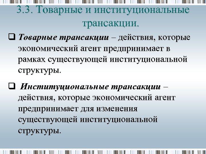 3. 3. Товарные и институциональные трансакции. q Товарные трансакции – действия, которые экономический агент