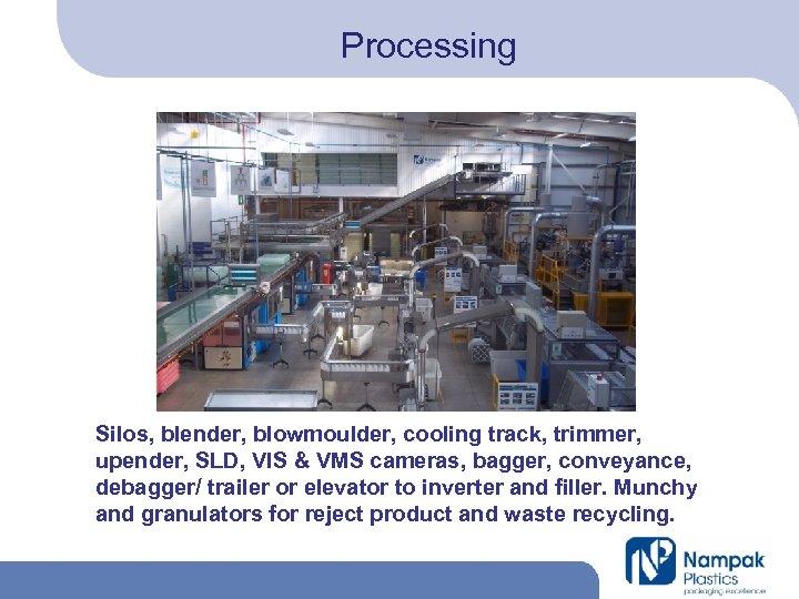 Processing Silos, blender, blowmoulder, cooling track, trimmer, upender, SLD, VIS & VMS cameras, bagger,