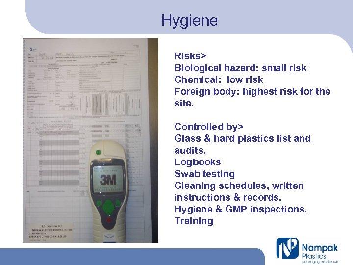 Hygiene Risks> Biological hazard: small risk Chemical: low risk Foreign body: highest risk for