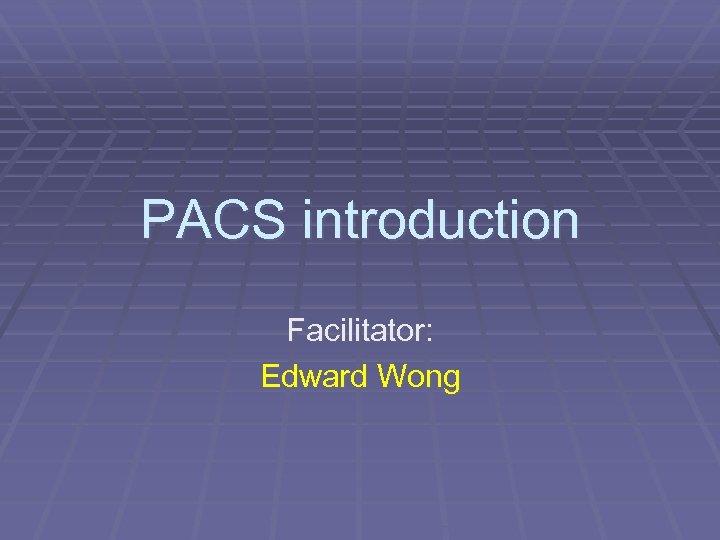 PACS introduction Facilitator: Edward Wong