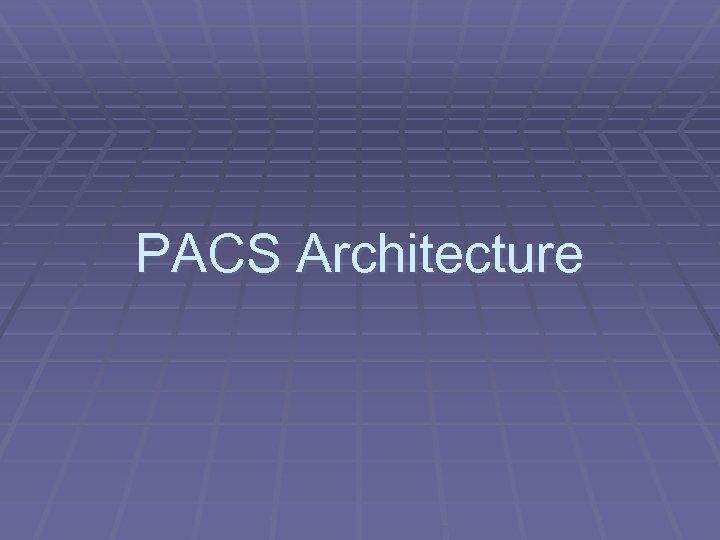 PACS Architecture
