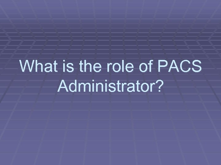 What is the role of PACS Administrator?