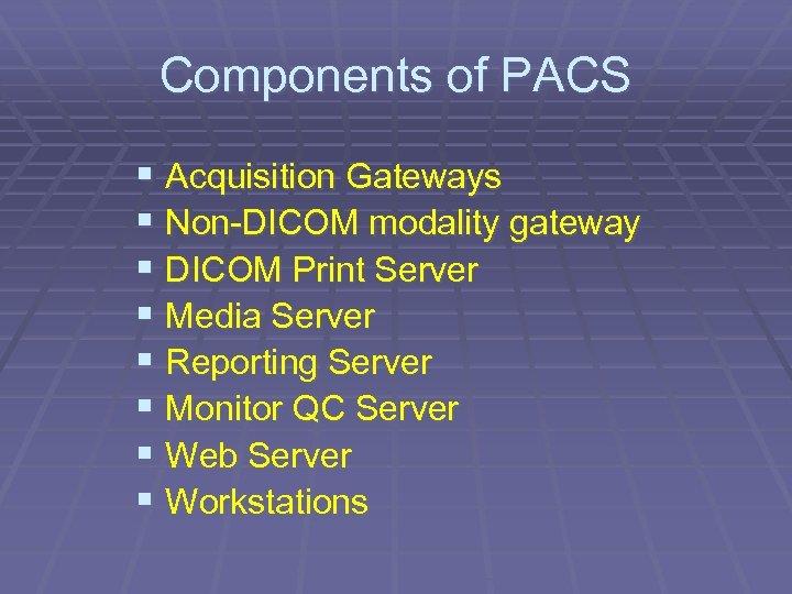 Components of PACS § Acquisition Gateways § Non-DICOM modality gateway § DICOM Print Server