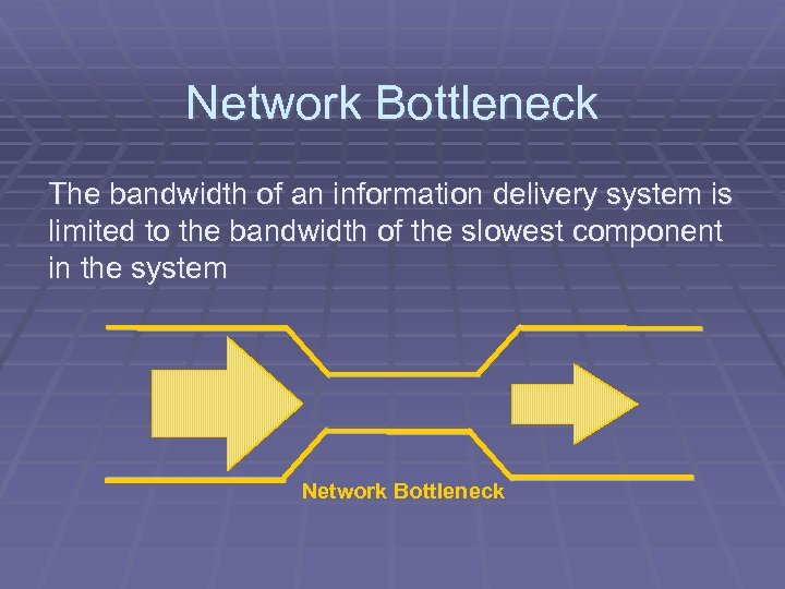 Network Bottleneck The bandwidth of an information delivery system is limited to the bandwidth