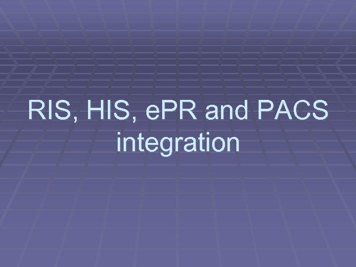 RIS, HIS, e. PR and PACS integration