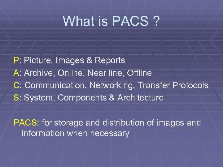What is PACS ? P: Picture, Images & Reports A: Archive, Online, Near line,