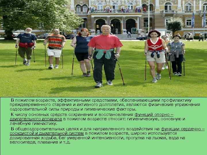 В пожилом возрасте, эффективными средствами, обеспечивающими профилактику преждевременного старения и активного долголетия, являются физические