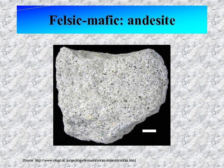 Felsic-mafic: andesite Source: http: //www. otago. ac. nz/geology/features/rocks-minerals/rocks. html