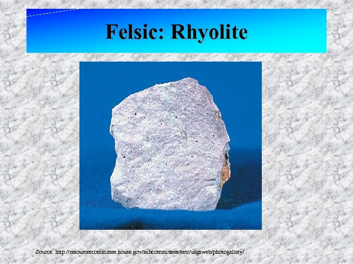 Felsic: Rhyolite Source: http: //resourcescommittee. house. gov/subcommittees/emr/usgsweb/photogallery/