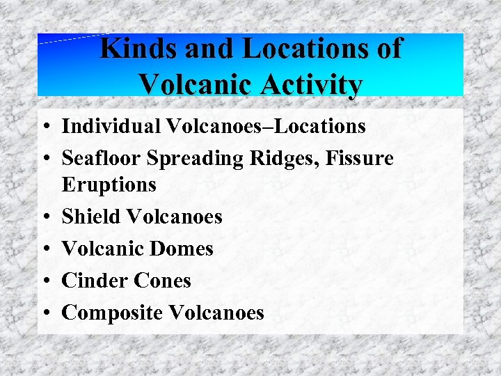 Kinds and Locations of Volcanic Activity • Individual Volcanoes–Locations • Seafloor Spreading Ridges, Fissure