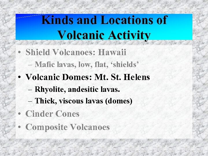 Kinds and Locations of Volcanic Activity • Shield Volcanoes: Hawaii – Mafic lavas, low,