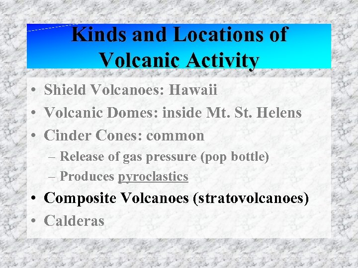Kinds and Locations of Volcanic Activity • Shield Volcanoes: Hawaii • Volcanic Domes: inside
