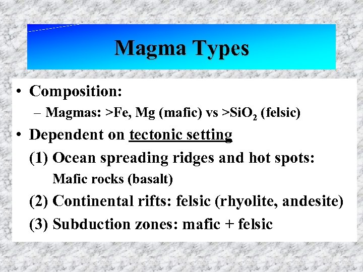 Magma Types • Composition: – Magmas: >Fe, Mg (mafic) vs >Si. O 2 (felsic)