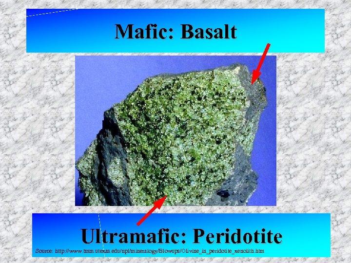 Mafic: Basalt Ultramafic: Peridotite Source: http: //www. tmm. utexas. edu/npl/mineralogy/Blowups/Olivine_in_peridotite_xenolith. htm