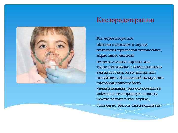 Кислородотерапию обычно начинают в случае появления признаков гипоксемии, нарастания явлений острого стеноза гортани или
