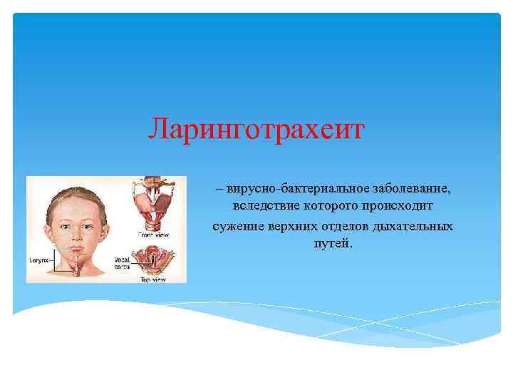 Ларинготрахеит – вирусно-бактериальное заболевание, вследствие которого происходит сужение верхних отделов дыхательных путей.