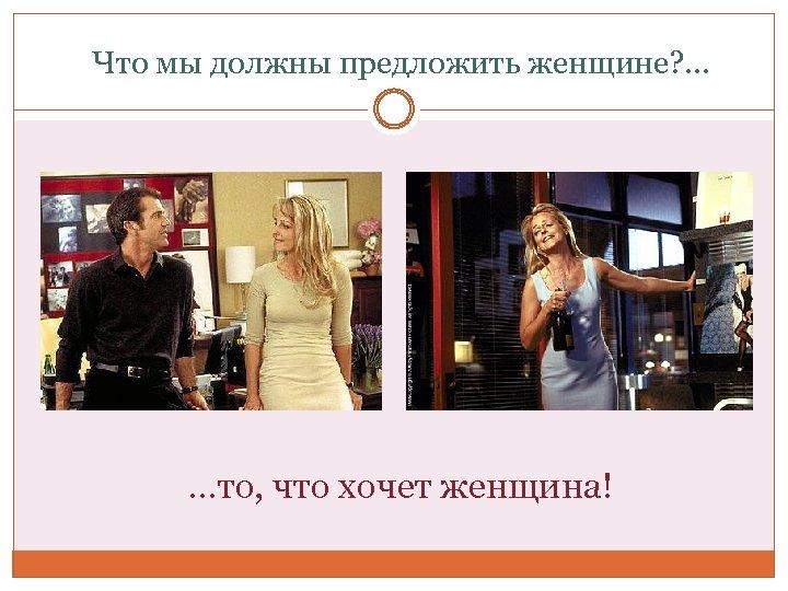 Что мы должны предложить женщине? . . . …то, что хочет женщина!