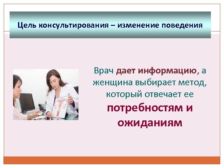 Цель консультирования – изменение поведения Врач дает информацию, а женщина выбирает метод, который отвечает