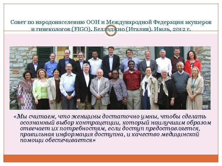 Совет по народонаселению ООН и Международной Федерации акушеров и гинекологов (FIGO). Белладжио (Италия). Июль,