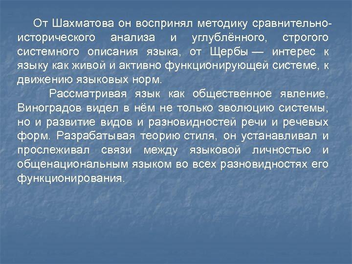От Шахматова он воспринял методику сравнительноисторического анализа и углублённого, строгого системного описания языка,