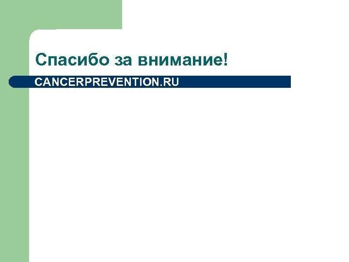 Спасибо за внимание! CANCERPREVENTION. RU
