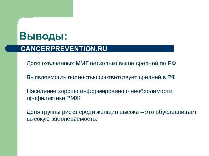 Выводы: CANCERPREVENTION. RU Доля охваченных ММГ несколько выше средней по РФ Выявляемость полностью соответствует