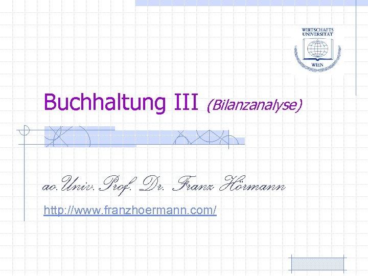 Buchhaltung III (Bilanzanalyse) ao. Univ. Prof. Dr. Franz Hörmann http: //www. franzhoermann. com/