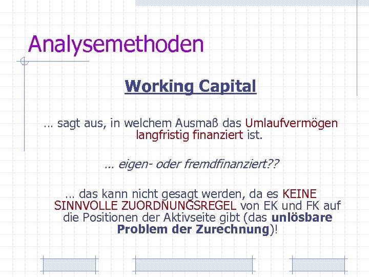 Analysemethoden Working Capital … sagt aus, in welchem Ausmaß das Umlaufvermögen langfristig finanziert ist.