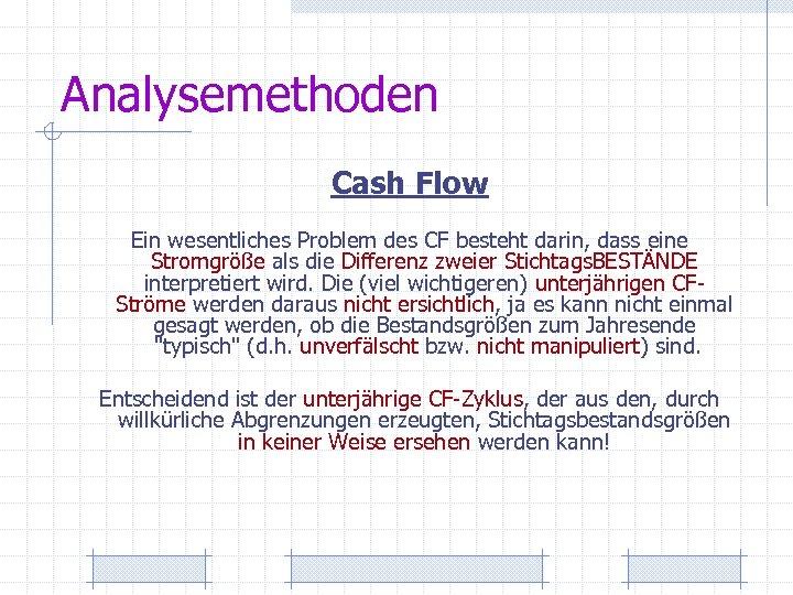 Analysemethoden Cash Flow Ein wesentliches Problem des CF besteht darin, dass eine Stromgröße als