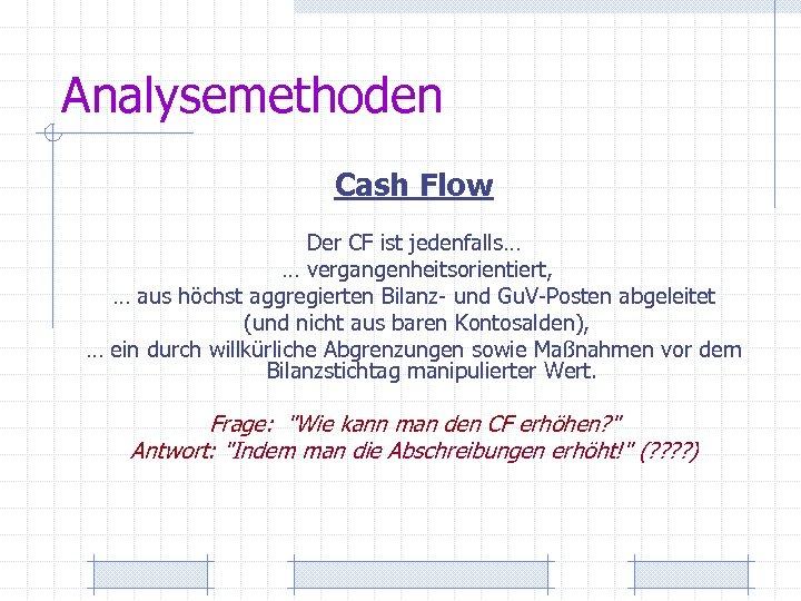 Analysemethoden Cash Flow Der CF ist jedenfalls… … vergangenheitsorientiert, … aus höchst aggregierten Bilanz-