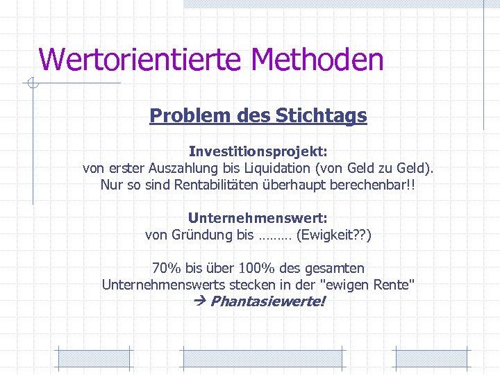 Wertorientierte Methoden Problem des Stichtags Investitionsprojekt: von erster Auszahlung bis Liquidation (von Geld zu