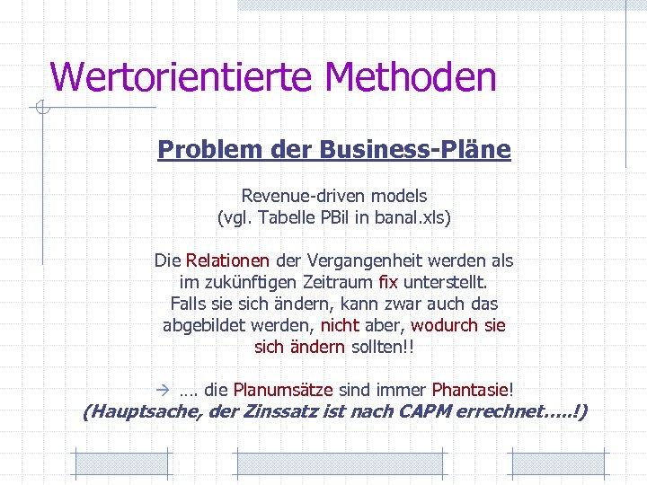 Wertorientierte Methoden Problem der Business-Pläne Revenue-driven models (vgl. Tabelle PBil in banal. xls) Die