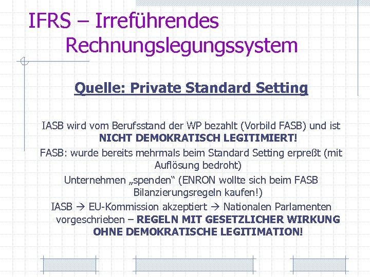 IFRS – Irreführendes Rechnungslegungssystem Quelle: Private Standard Setting IASB wird vom Berufsstand der WP