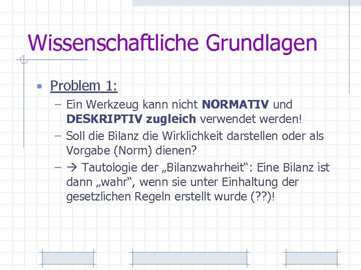 Wissenschaftliche Grundlagen • Problem 1: – Ein Werkzeug kann nicht NORMATIV und DESKRIPTIV zugleich