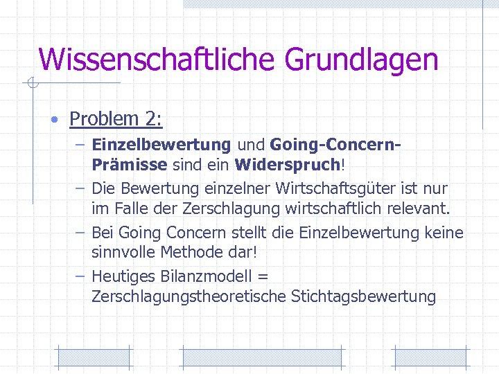 Wissenschaftliche Grundlagen • Problem 2: – Einzelbewertung und Going-Concern- Prämisse sind ein Widerspruch! –