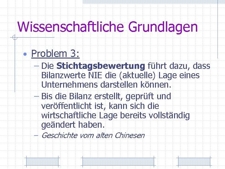 Wissenschaftliche Grundlagen • Problem 3: – Die Stichtagsbewertung führt dazu, dass Bilanzwerte NIE die