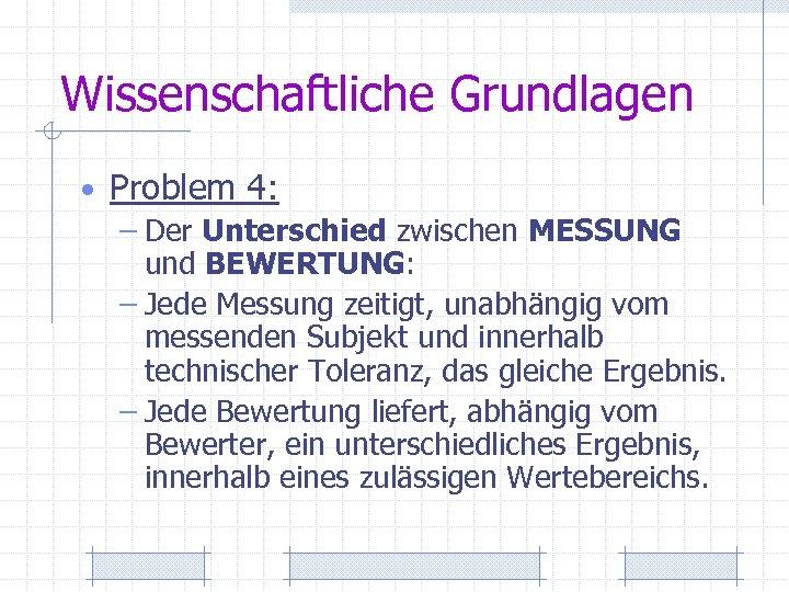 Wissenschaftliche Grundlagen • Problem 4: – Der Unterschied zwischen MESSUNG und BEWERTUNG: – Jede